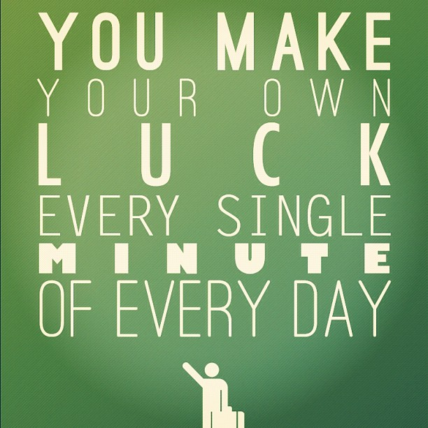 you-make-your-own-luck-every-singlke-minute-of-every-day